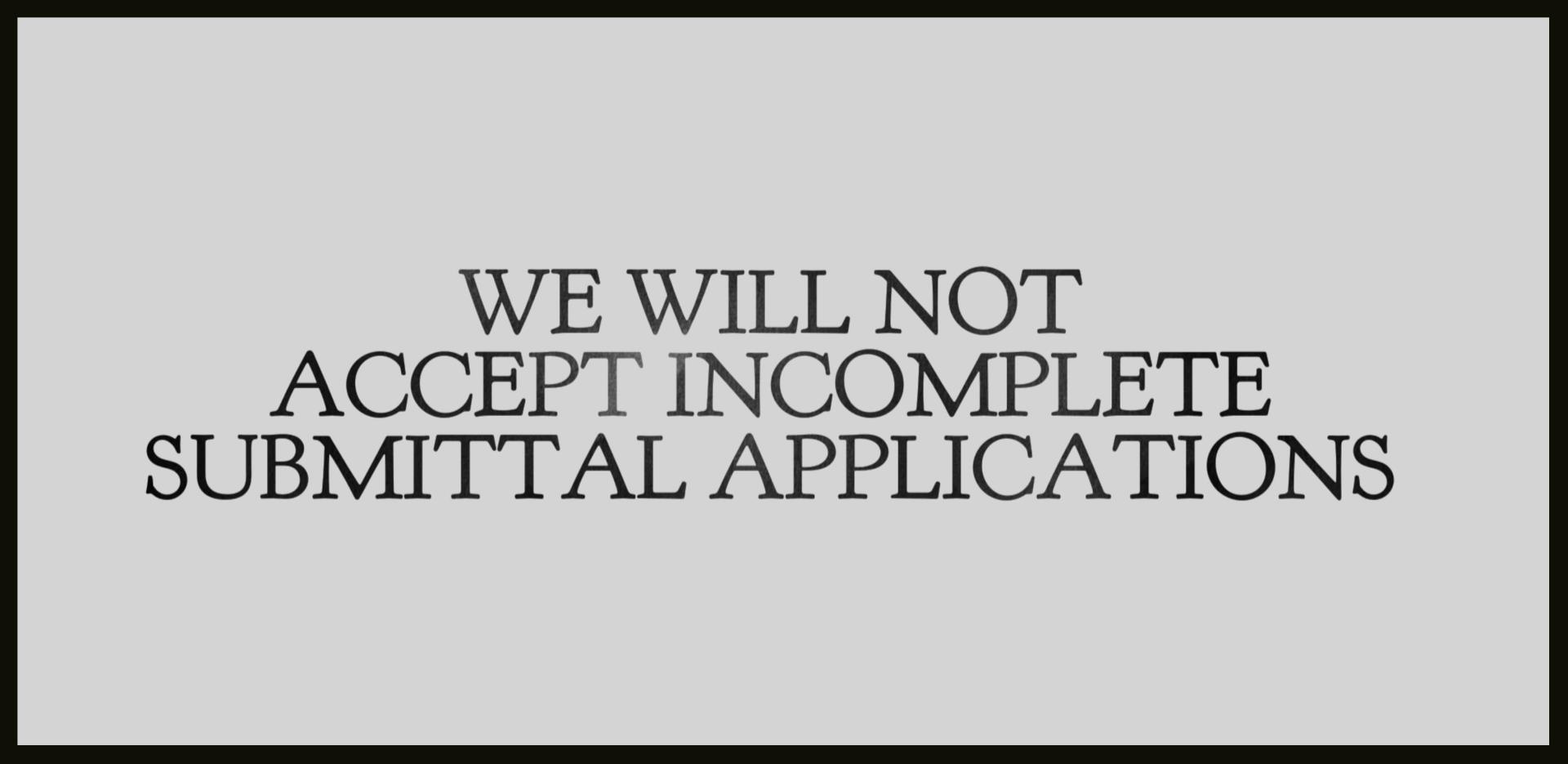 WE WILL NOT ACCEPT INCOMPLETE SUBMITTAL APPLICATIONS